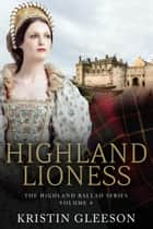 Highland Lioness - A Highland Romance of Tudor Scotland ebook by Kristin Gleeson
