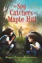 The Spy Catchers of Maple Hill ebook by Megan Frazer Blakemore