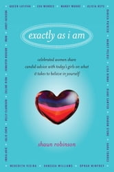 Exactly As I Am - Celebrated Women Share Candid Advice with Today's Girls on What It Takes to Believe in Yourself ebook by Shaun Robinson