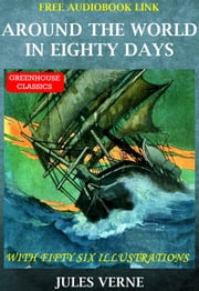 Around The World In Eighty Days (Complete & Illustrated)(Free Aduio Book Link) - With Fifty Six Illustrations ebook by Jules Verne