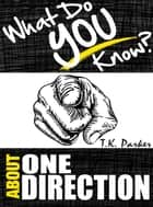What Do You Know About One Direction? The Unauthorized Trivia Quiz Game Book About One Direction Facts ebook by TK Parker