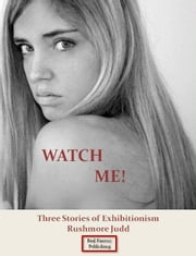 Watch Me! Three Stories of Exhibitionism ebook by Rushmore Judd