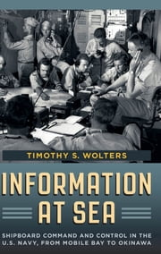 Information at Sea - Shipboard Command and Control in the U.S. Navy, from Mobile Bay to Okinawa ebook by Timothy S. Wolters
