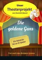 Unser Theaterprojekt, Band 15 - Die goldene Gans ebook by Dominik Meurer