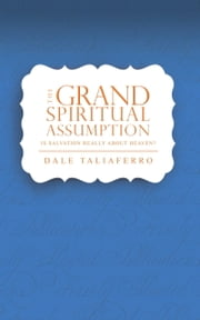 The Grand Spiritual Assumption (subtitle: Is salvation really about heaven?) ebook by Dale Taliaferro