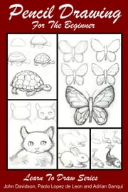 Pencil Drawing For the Beginner ebook by John Davidson, Paolo Lopez de Leon, Adrian Sanqui