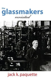 The Glassmakers, Revisited - A History of Owens-Illinois, Inc. ebook by Jack K. Paquette