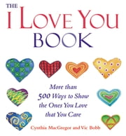"The ""I Love You"" Book - More Than 500 Ways to Show the Ones You Love That You Care ebook by Cynthia MacGregor,Vic Bobb"