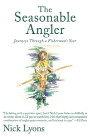 The Seasonable Angler - Journeys Through a Fisherman's Year ebook by Nick Lyons