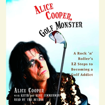 Alice Cooper, Golf Monster - A Rock 'n' Roller's Life and 12 Steps to Becoming a Golf Addict audiobook by Alice Cooper,Kenneth Zimmerman,Keith Zimmerman