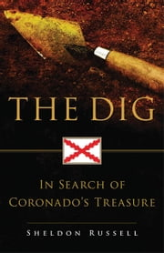 The Dig - In Search of Coronado's Treasure ebook by Sheldon Russell