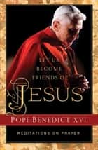 Let Us Become Friends of Jesus - Meditations on Prayer ekitaplar by Pope Benedict XVI