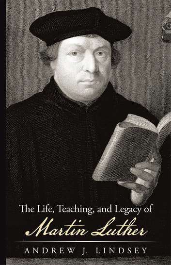 The Life, Teaching, and Legacy of Martin Luther ebook by Andrew J. Lindsey