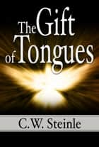 The Gift of Tongues ebook by C.W. Steinle