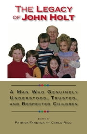The Legacy of John Holt: A Man Who Genuinely Understood, Trusted, and Respected Children ebook by Patrick Farenga