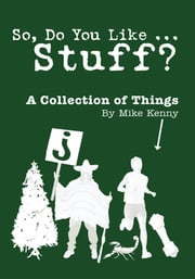 So, Do You Like … Stuff? - A Collection of Things ebook by Mike Kenny