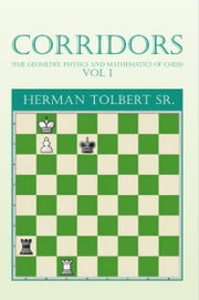 CORRIDORS (THE GEOMETRY, PHYSICS AND MATHEMATICS OF CHESS) VOL 1 - (THE GEOMETRY, PHYSICS AND MATHEMATICS OF CHESS) VOL 1 ebook by Herman Tolbert Sr.