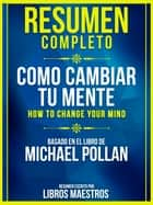Resumen Completo: Como Cambiar Tu Mente (How To Change Your Mind) - Basado En El Libro De Michael Pollan ebook by Libros Maestros