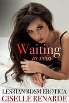 Waiting in Vein: Lesbian BDSM Erotica - Best BDSM Erotica ebook by Giselle Renarde