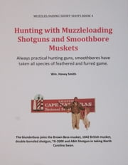 Hunting with Muzzleloading Shotguns and Smoothbore Muskets - Smoothbores Let You Hunt Small Game, Big Game and Fowl with the Same Gun ebook by Wm. Hovey Smith
