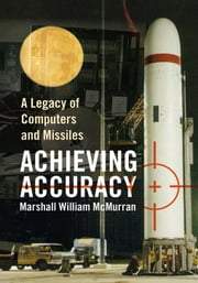 ACHIEVING ACCURACY - A Legacy of Computers and Missiles ebook by Marshall William McMurran