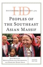 Historical Dictionary of the Peoples of the Southeast Asian Massif ebook by Jean Michaud, Margaret Byrne Swain, Meenaxi Barkataki-Ruscheweyh
