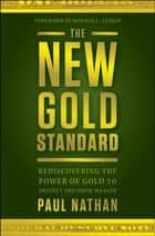 The New Gold Standard - Rediscovering the Power of Gold to Protect and Grow Wealth ebook by Paul Nathan, Donald Luskin