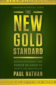 The New Gold Standard - Rediscovering the Power of Gold to Protect and Grow Wealth ebook by Paul Nathan
