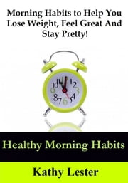 Healthy Morning Habits: Morning Habits to Help You Lose Weight, Feel Great and Stay Pretty! ebook by Kathy Lester