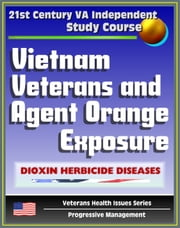 21st Century VA Independent Study Course: Vietnam Veterans and Agent Orange Exposure - Symptoms, Diagnosis, Medical Care for Wartime Dioxin Herbicide Exposure (Veterans Health Issues Series) ebook by Progressive Management