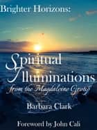Brighter Horizons: Spiritual Illuminations from the Magdaleine Group. ebook by Barbara Clark