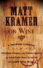 Matt Kramer on Wine - A Matchless Collection of Columns, Essays, and Observations by America's Most Original and Lucid Wine Writer ebook by Matt Kramer