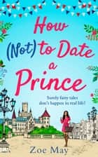 How (Not) to Date a Prince: you're invited to the most romantic royal wedding of the year! ebook by Zoe May