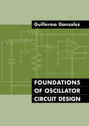 Foundations of Oscillator Circuit Design ebook by Gonzalez, Guillermo