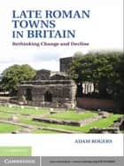 Late Roman Towns in Britain ebook by Adam Rogers