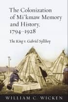 The Colonization of Mi'kmaw Memory and History, 1794-1928 - The King v. Gabriel Sylliboy ebook by William C. Wicken