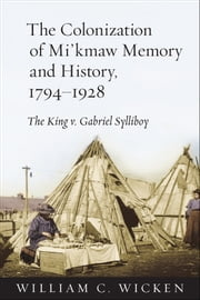 The Colonization of Mi'kmaw History and Memory, 1794-1928 - The King v. Gabriel Sylliboy ebook by William C. Wicken