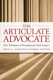 The Articulate Advocate: New Techniques of Persuasion for Trial Lawyers ebook by Johnson, Brian K.