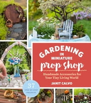 The Gardening in Miniature Prop Shop - Handmade Accessories for Your Tiny Living World ebook by Janit Calvo