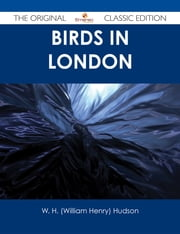 Birds in London - The Original Classic Edition ebook by W. H. (William Henry) Hudson