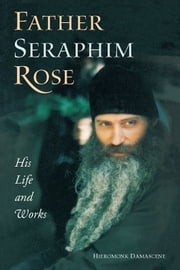 Father Seraphim Rose: His Life and Works ebook by Hieromonk Damascene