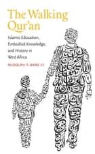 The Walking Qur'an - Islamic Education, Embodied Knowledge, and History in West Africa ebook by Rudolph T. Ware