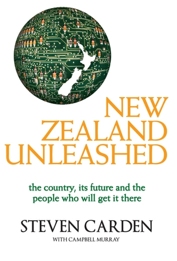 New Zealand Unleashed - The Country, Its Future and the People Who Will Get It There eBook by C Murray,Campbell Murray,S Carden,Steven Carden