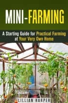 Mini-Farming: A Starting Guide for Practical Farming at Your Very Own Home - Urban Gardening & Homesteading ebook by Lillian Harper