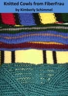 Knitted Cowls from FiberFrau ebook by Kimberly Schimmel