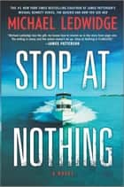 Stop at Nothing - A Novel ebook by Michael Ledwidge