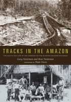 Tracks in the Amazon - The Day-to-Day Life of the Workers on the Madeira-Mamoré Railroad ebook by Gary Neeleman, Rose Neeleman, Wade Davis
