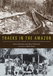 Tracks in the Amazon - The Day-to-Day Life of the Workers on the Madeira-Mamoré Railroad ebook by Gary Neeleman,Rose Neeleman,Wade Davis
