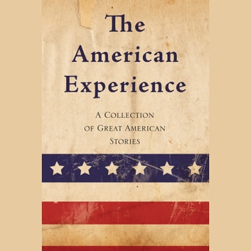 American Experience, The - A Collection of Great American Stories audiobook by Edgar Allan Poe,Edith Wharton,F. Scott Fitzgerald,Jack London,Kate Chopin,Mark Twain,O. Henry,Sarah Orne Jewett,Stephen Crane,Washington Irving