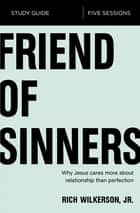 Friend of Sinners Study Guide - Why Jesus Cares More About Relationship Than Perfection ebook by Rich Wilkerson Jr.